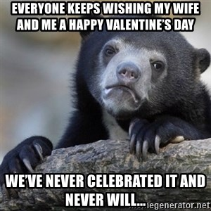 Confession Bear - Everyone keeps wishing my wife and me a happy valentine's day We've never celebrated it and never will...