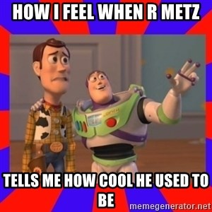 Everywhere - how i feel when r metz tells me how cool he used to be
