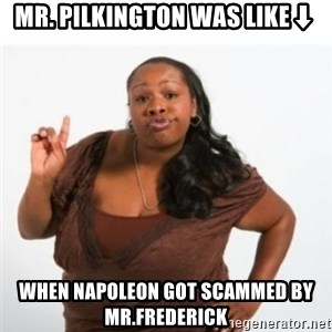 strong independent black woman asdfghjkl - Mr. pilkington was like⬇ when Napoleon got scammed by Mr.frederick