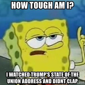 Tough Spongebob - HOW TOUGH AM I? I WATCHED TRUMP'S STATE OF THE UNION ADDRESS AND DIDNT CLAP