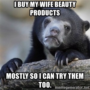 Confession Bear - I buy my wife beauty products Mostly so I can try them too.