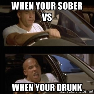 Vin Diesel Car - when your sober                              vs when your drunk