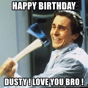 american psycho - Happy Birthday  Dusty ! Love you bro !