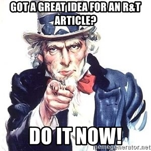 Uncle Sam - got a great idea for an R&T article? DO IT NOW!