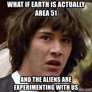 Conspiracy Keanu - what if earth is actually area 51 and the aliens are experimenting with us
