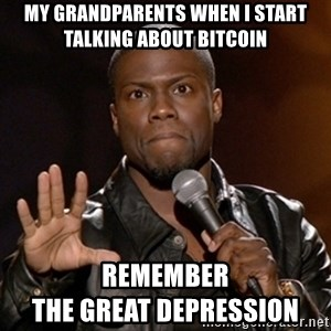 Kevin Hart - My grandparents when i start talking about Bitcoin Remember                                THE GREAT DEPRESSION