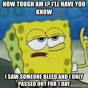 Tough Spongebob - How tough am i? I'll have you know i saw someone bleed,and i only passed out for 1 day
