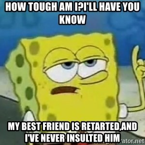 Tough Spongebob - How tough am i?I'll have you know My best friend is retarted,and i've never insulted him