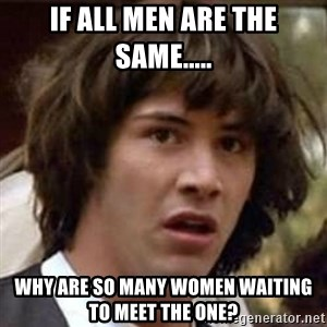 Conspiracy Keanu - If all men are the same..... Why are so many women waiting to meet the one?