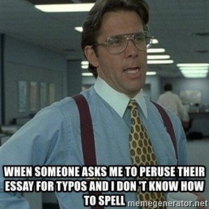 Office Space Boss - when someone asks me to peruse their essay for typos and i don 't know how to spell