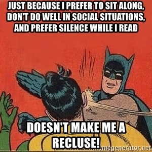 batman slap robin - just because i prefer to sit along, don't do well in social situations, and prefer silence while i read doesn't make me a recluse!