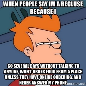Futurama Fry - when people say im a recluse because i   go several days without talking to anyone, won't order food from a place unless they have online ordering, and never answer my phone