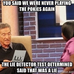 Maury Lie Detector - You said we were never playing the pokies again The Lie Detector Test Determined said that was a LIE
