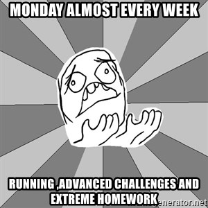 Whyyy??? - monday almost every week running ,advanced challenges and extreme homework