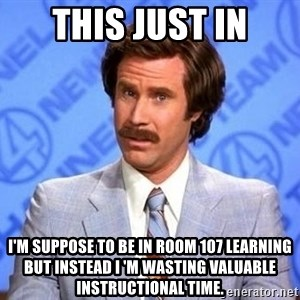 Anchorman Will Ferrell - This just in I'm suppose to be in Room 107 learning but instead I 'm wasting valuable instructional time.