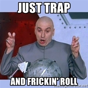 Dr Evil meme - just trap and frickin' roll