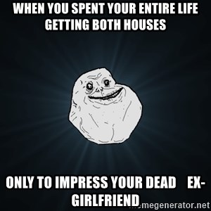 Forever Alone - When you spent your entire life getting both houses only to impress your dead    ex-girlfriend