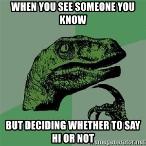 Philosoraptor - When you see someone you know  But deciding whether to say hi or not