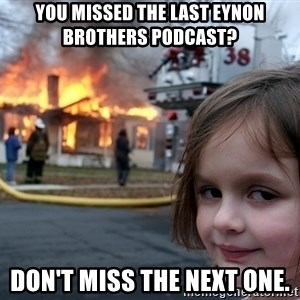 Disaster Girl - You missed the last Eynon brothers podcast? Don't miss the next one.