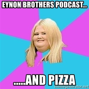 Fat Girl - eynon brothers podcast... .....and pizza
