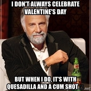 The Most Interesting Man In The World - I don't always celebrate Valentine's Day But when I do, it's with quesadilla and a cum shot 💦