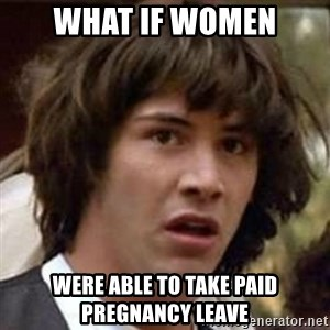 Conspiracy Keanu - what if women were able to take paid pregnancy leave