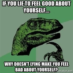 Philosoraptor - If you lie to feel good about yourself.... why doesn't lying make you feel bad about yourself?