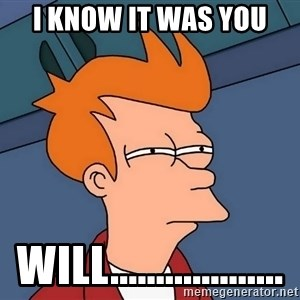 Futurama Fry - I KNOW IT WAS YOU WILL...................