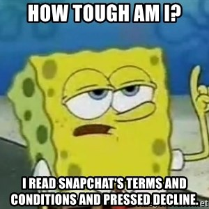 Tough Spongebob - How tough am I? I read snapchat's terms and conditions and pressed decline.