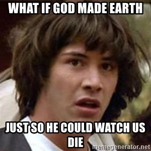 Conspiracy Keanu - what if god made earth just so he could watch us die