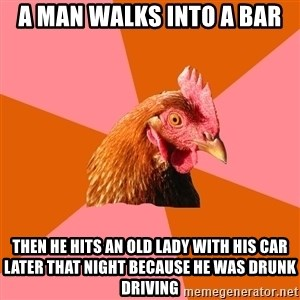 Anti Joke Chicken - A man walks into a bar then he hits an old lady with his car later that night because he was drunk driving