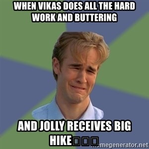 Sad Face Guy - When Vikas does all the hard work and buttering  And jolly receives BIG hike😂😂😂