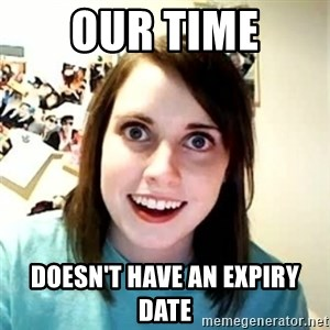 Overly Attached Girlfriend - OUR TIME Doesn't have an expiry date