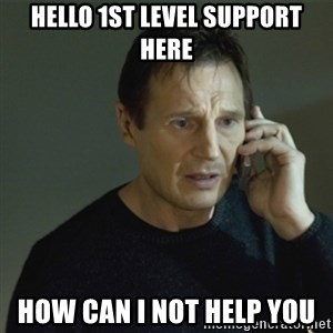 I don't know who you are... - Hello 1st Level Support here how can i not help you