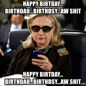 Hillary Clinton Texting - Happy Birtday... Birthdau...Birthdsy...aw shit Happy Birtday... Birthdau...Birthdsy...aw shit