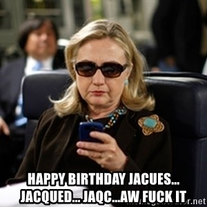 Hillary Clinton Texting - happy birthday Jacues... Jacqued... Jaqc...aw fuck it