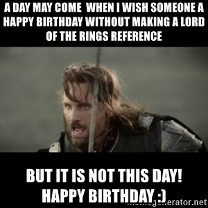 But it is not this Day ARAGORN - A day may come  when I wish someone a happy birthday without making a lord of the rings reference  But it is not this day!          Happy birthday :)