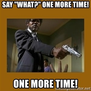 """say what one more time - Say """"What?"""" One more time! ONE MORE TIME!"""
