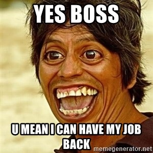 Crazy funny - Yes boss U mean I can have my job back