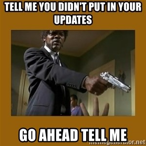 say what one more time - tell me you didn't put in your updates Go ahead tell me