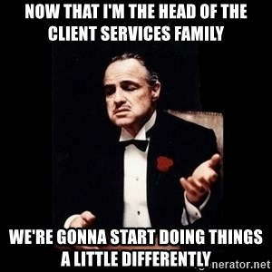 The Godfather - now that I'm the head of the Client services family we're gonna start doing things a little differently