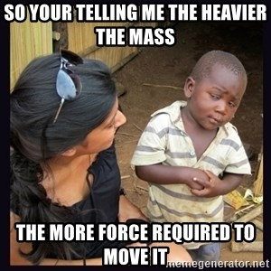 Skeptical third-world kid - so your telling me the heavier the mass  the more force required to move it