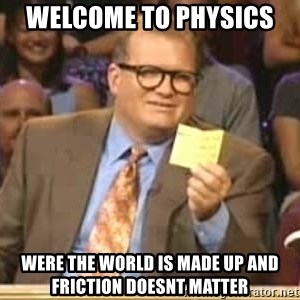 Welcome to Whose Line - Welcome to Physics  Were the world is made up and friction doesnt matter
