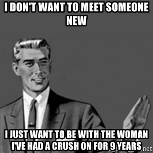 Correction Guy - I don't want to meet someone new  I just want to be with the woman I've had a crush on for 9 years