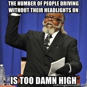 Rent Is Too Damn High - The number of people driving without their headlights on Is too damn high