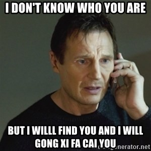 taken meme - I Don't know who you are But I willl find you and i will gong xi fa Cai you