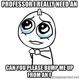 pleaseguy  - Professor I really need an A  Can you please bump me up from an F