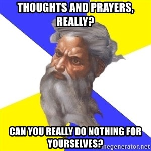 God - THOUGHTS AND PRAYERS, REALLY? Can you really do nothing for yourselves?