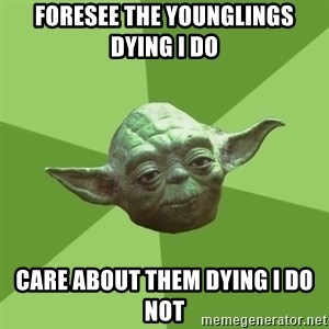 Advice Yoda Gives - Foresee the Younglings dying I do Care about them Dying i do not
