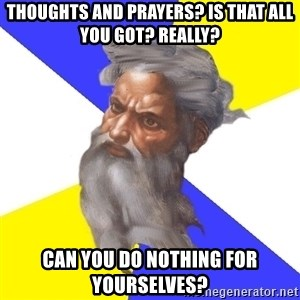 God - THOUGHTS AND PRAYERS? IS THAT ALL YOU GOT? REALLY? CAN YOU DO NOTHING FOR YOURSELVES?